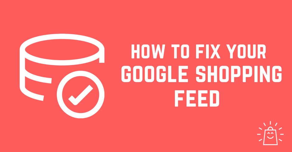 How To Fix Your Google Shopping Feed Without Going Crazy